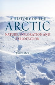 A History of the Arctic - Nature, Exploration and Exploitation ebook by John McCannon
