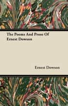 The Poems And Prose Of Ernest Dowson ebook by Ernest Dowson