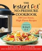 The Instant Pot ® No-Pressure Cookbook - 100 Low-Stress, High-Flavor Recipes ebook by Laurel Randolph