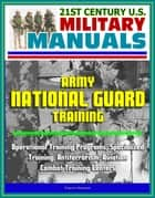21st Century U.S. Military Manuals: Army National Guard Training - Operational Training Programs, Specialized Training, Antiterrorism, Aviation, Combat Training Centers ebook by Progressive Management