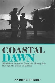 Coastal Dawn - Blenheims in Action from the Phoney War through the Battle of Britain ebook by Andrew Bird
