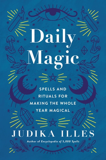 Daily Magic - Spells and Rituals for Making the Whole Year Magical ebook by Judika Illes