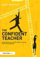 The Confident Teacher - Developing successful habits of mind, body and pedagogy ebook by Alex Quigley