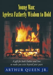Young Man: Ageless Fatherly Wisdom to Hold ebook by Arthur Queen Jr.