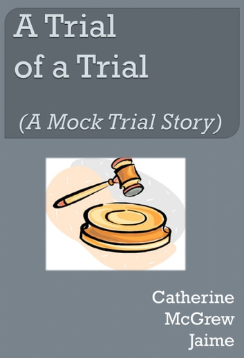 A Trial of A Trial (A Mock Trial Story) ebook by Catherine McGrew Jaime