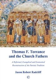 Thomas F. Torrance and the Church Fathers - A Reformed, Evangelical, and Ecumenical Reconstruction of the Patristic Tradition ebook by Jason Robert Radcliff