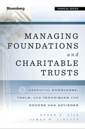 Managing Foundations and Charitable Trusts - Essential Knowledge, Tools, and Techniques for Donors and Advisors ebook by Roger D. Silk,James W. Lintott