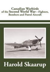 Canadian Warbirds of the Second World War - Fighters, Bombers and Patrol Aircraft ebook by Harold A. Skaarup