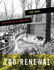 Zoo Renewal - White Flight and the Animal Ghetto ebook by Lisa Uddin