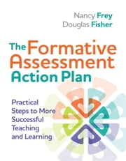 The Formative Assessment Action Plan - Practical Steps to More Successful Teaching and Learning ebook by Nancy Frey, Douglas Fisher