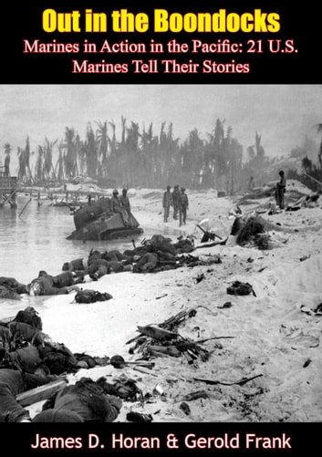 Out in the Boondocks: Marines in Action in the Pacific - 21 U.S. Marines Tell Their Stories ebook by James D. Horan,Gerold Frank