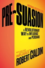Pre-Suasion - A Revolutionary Way to Influence and Persuade ebook by Robert Cialdini, Ph.D.