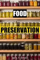 Food Preservation - Everything from Canning & Freezing to Pickling & Other Methods eBook by Judy Smith