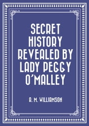Secret History Revealed By Lady Peggy O'Malley ebook by A. M. Williamson