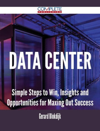 Data Center - Simple Steps to Win, Insights and Opportunities for Maxing Out Success ebook by Gerard Blokdijk