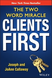 Clients First - The Two Word Miracle ebook by Joseph Callaway,JoAnn Callaway