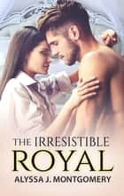 The Irresistible Royal ebook by Alyssa J. Montgomery