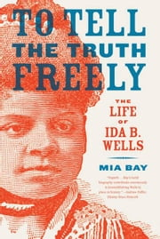 To Tell the Truth Freely - The Life of Ida B. Wells ebook by Mia Bay
