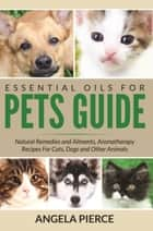 Essential Oils For Pets Guide - Natural Remedies and Ailments, Aromatherapy Recipes For Cats, Dogs and Other Animals ebook by Angela Pierce