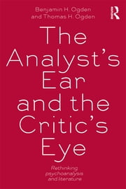 The Analyst's Ear and the Critic's Eye - Rethinking psychoanalysis and literature ebook by Benjamin H. Ogden,Thomas H. Ogden
