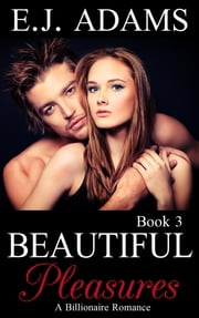 Beautiful Pleasures Book 3 - A Billionaire Romance ebook by E.J. Adams