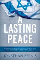 A Lasting Peace - A Historical, Biblical, and Prophetic Lens on the Crisis in the Middle East ebook by Jonathan Bernis