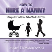 How to Hire a Nanny - 5 Steps to Find One Who Works for You ebook by Mary Dombrowski