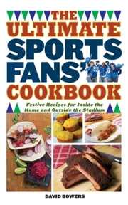 The Ultimate Sports Fans' Cookbook - Festive Recipes for Inside the Home and Outside the Stadium ebook by David Bowers