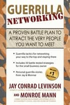 Guerrilla Networking - A Proven Battle Plan to Attract the Very People You Want to Meet 電子書籍 by Monroe Mann, Jay Conrad Levinson