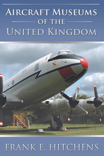 Aircraft Museums of the United Kingdom ebook by Frank E. Hitchens