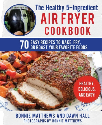 The Healthy 5-Ingredient Air Fryer Cookbook - 70 Easy Recipes to Bake, Fry, or Roast Your Favorite Foods ebook by Bonnie Matthews,Dawn Hall