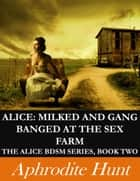 Alice: Milked and Gang Banged at the Sex Farm ebook by Aphrodite Hunt