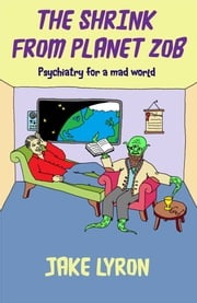 The Shrink from Planet Zob: Psychiatry for a Mad World ebook by Jake Lyron