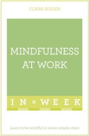 Mindfulness At Work In A Week - Learn To Be Mindful In Seven Simple Steps ebook by Clara Seeger