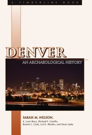 Denver - An Archaeological History ebook by Sarah M. Nelson,Stephen J. Leonard,Richard F. Carillo,Bonnie J. Clark,Lori E. Rhodes,Dean Saitta