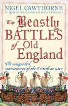 The Beastly Battles Of Old England ebook by Nigel Cawthorne