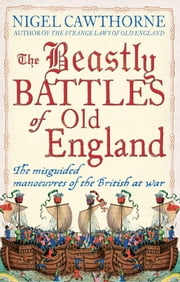 The Beastly Battles Of Old England - The Misguided Manoeuvres of the British at War ebook by Nigel Cawthorne