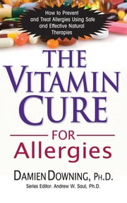 The Vitamin Cure for Allergies - How to Prevent and Treat Allergies Using Safe and Effective Natural Therapies ebook by Dr Damien Downing, M.D.