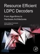 Resource Efficient LDPC Decoders - From Algorithms to Hardware Architectures ebook by Vikram Arkalgud Chandrasetty, Syed Mahfuzul Aziz