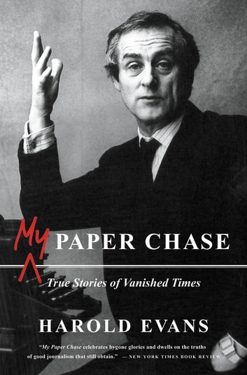 My Paper Chase - True Stories of Vanished Times ebook by Harold Evans