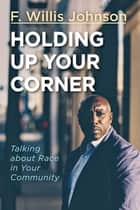 Holding Up Your Corner - Talking about Race in Your Community ebook by F. Willis Johnson