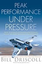 Peak Business Performance Under Pressure ebook by Bill Driscoll,Peter Joffre Nye,John McCain