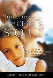 Nurturing Your Child's Soul - 10 Keys to Helping Your Child Grow in Faith ebook by Timothy Jones