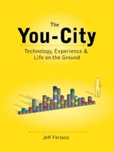 The You-City: Technology, Experience & Life on the Ground ebook by Jeff Ferzoco