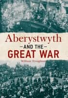 Aberystwyth and the Great War ebook by William Troughton