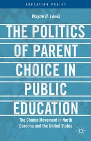 The Politics of Parent Choice in Public Education - The Choice Movement in North Carolina and the United States ebook by W. Lewis