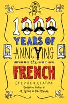 1000 Years of Annoying the French ebook by Stephen Clarke