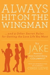 Always Hit on the Wingman - ...and 9 Other Secret Rules for Getting the Love Life You Want ebook by Jake