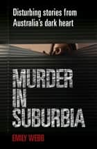 Murder in Suburbia: Disturbing Stories from Australia's Dark Heart ebook by Emily Webb