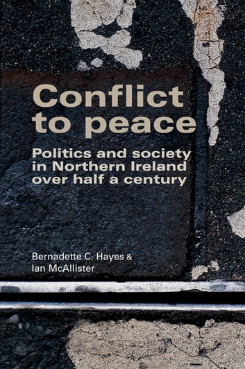 Conflict to Peace - Politics and Society in Northern Ireland Over Half a Century ebook by Bernadette C. Hayes,Ian McAllister